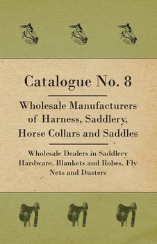 Catalogue No. 8 - Wholesale Manufacturers Of Harness, Saddlery, Horse Collars And Saddles - Wholesale Dealers In Saddlery Hardware, Blankets And Robes, Fly Nets And Dusters-Anon.