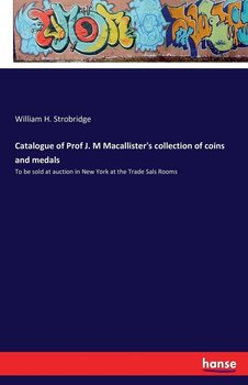 Catalogue of Prof J. M Macallister's collection of coins and medals - Strobridge William H.