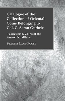 Catalogue of the Collection of Oriental Coins Belonging to Col. C. Seton Guthrie - Fasciculus I. Coins of the Amawi Khalifehs-Lane-Poole Stanley