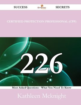 Certified Protection Professional (CPP) 226 Success Secrets - 226 Most Asked Questions On Certified Protection Professional (CPP) - What You Need To Know-Mcknight Kathleen