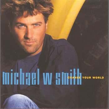 Change Your World-Michael W. Smith