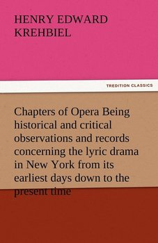 Chapters of Opera Being Historical and Critical Observations and Records Concerning the Lyric Drama in New York from Its Earliest Days Down to the Pre-Krehbiel Henry Edward