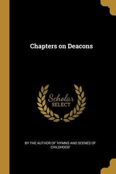 Chapters on Deacons - the author of 'Hymns and scenes of child
