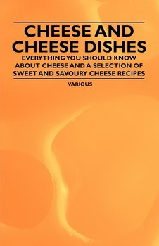 Cheese and Cheese Dishes - Everything You Should Know about Cheese and a Selection of Sweet and Savoury Cheese Recipes-Various