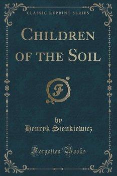 Children of the Soil (Classic Reprint)-Sienkiewicz Henryk