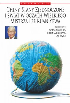 Chiny, Stany Zjednoczone i świat według Wielkiego Mistrza Lee Kuan Yewa-Blackwill Robert D., Graham Allison, Wyne Ali