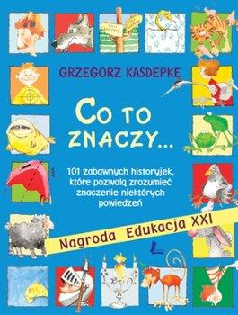 Co to znaczy... czyli 101 zabawnych historyjek, które pozwolą zrozumieć znaczenie niektórych powiedzeń-Kasdepke Grzegorz