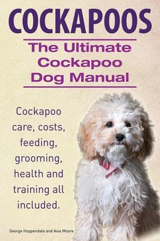 Cockapoos. the Ultimate Cockapoo Dog Manual. Cockapoo Care, Costs, Feeding, Grooming, Health and Training All Included.-Hoppendale George