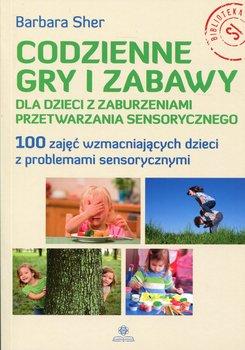 Codzienne gry i zabawy dla dzieci z zaburzeniami przetwarzania sensorycznego. 100 zajęć wzmacniających dzieci z problemami sensorycznymi-Sher Barbara