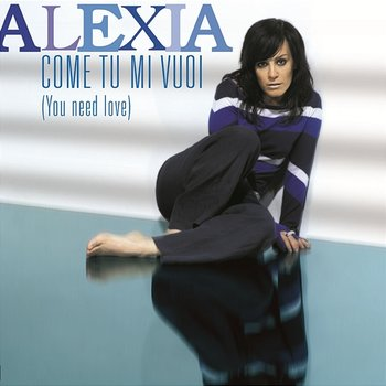Come tu mi vuoi (You Need Love) - Alexia