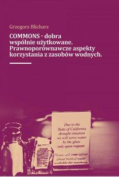 Commons - dobra wspólnie użytkowane. Prawnoporównawcze aspekty korzystana z zasobów wodnych-Blicharz Grzegorz