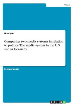 Comparing two media systems in relation to politics. The media system in the U.S. and in Germany - Anonym
