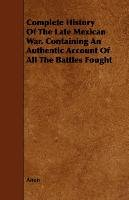 Complete History Of The Late Mexican War. Containing An Authentic Account Of All The Battles Fought - Anon