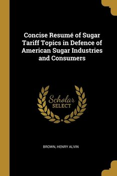Concise Resumé of Sugar Tariff Topics in Defence of American Sugar Industries and Consumers-Alvin Brown Henry