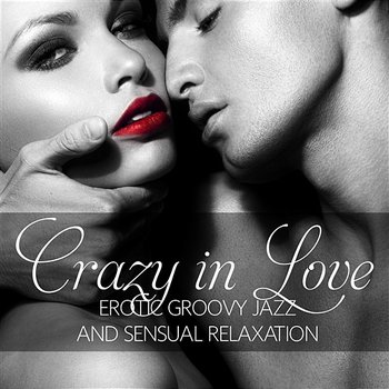 Crazy in Love: Erotic Groovy Jazz and Sensual Relaxation, Lounge Music for Intimate Erotic Moments, Smooth Jazz for Making Love or Tantric Massage (Jazz Piano, Sexy Sax & Guitar) - Instrumental Jazz Music Ambient