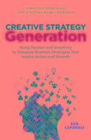 Creative Strategy Generation: Using Passion and Creativity to Compose Business Strategies That Inspire Action and Growth-Caporale Bob
