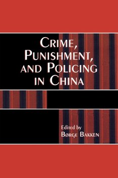Crime, Punishment, and Policing in China - Bakken Borge