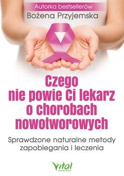 Czego nie powie ci lekarz o chorobach nowotworowych. Sprawdzone naturalne metody zapobiegania i leczenia-Przyjemska Bożena