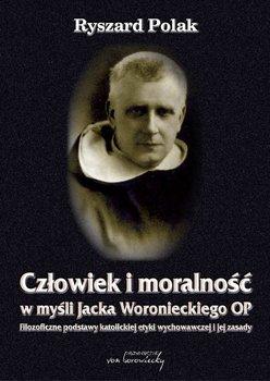 Człowiek i moralność w myśli Jacka Woronieckiego OP. Filozoficzne podstawy katolickiej etyki wychowawczej i jej zasady-Polak Ryszard