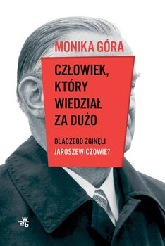 Człowiek, który wiedział za dużo. Dlaczego zginęli Jaroszewiczowie?-Góra Monika