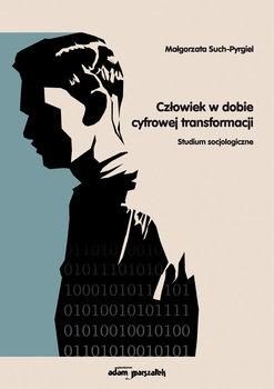 Człowiek w dobie cyfrowej transformacji. Studium socjologiczne-Such-Pyrgiel Małgorzata