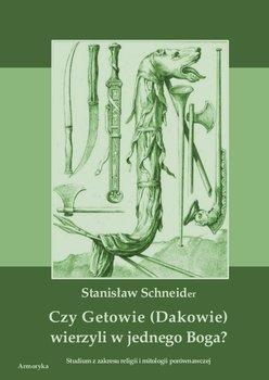 Czy Getowie (Dakowie) wierzyli w jednego Boga? Studium z zakresu religii i mitologii porównawczej-Schneider Stanisław