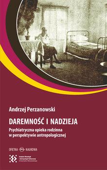 Daremność i nadzieja. Psychiatryczna opieka rodzinna w perspektywie antropologicznej-Perzanowski Andrzej