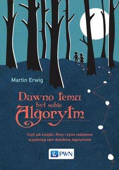 Dawno temu był sobie algorytm. Czyli jak książki, filmy i życie codzienne wyjaśniają nam dziedzinę algorytmów-Erwig Martin