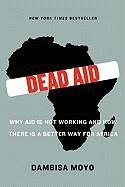 Dead Aid: Why Aid Is Not Working and How There Is a Better Way for Africa-Moyo Dambisa