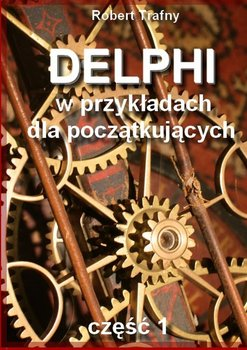 Delphi wprzykładach dlapoczątkujących. Część 1-Trafny Robert