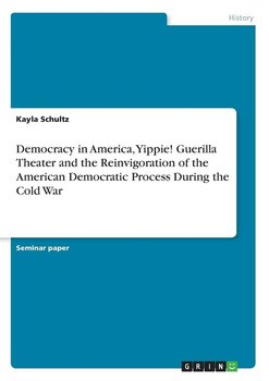 Democracy in America, Yippie! Guerilla Theater and the Reinvigoration of the American Democratic Process During the Cold War-Schultz Kayla