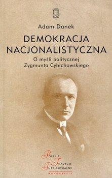 Demokracja nacjonalistyczna. O myśli politycznej Zygmunta Cybichowskiego-Danek Adam