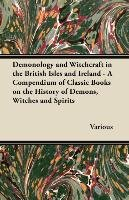 Demonology and Witchcraft in the British Isles and Ireland - A Compendium of Classic Books on the History of Demons, Witches and Spirits-Various