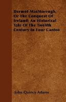 Dermot MacMorrogh, Or The Conquest Of Ireland; An Historical Tale Of The Twelfth Century In Four Cantos-Adams John Quincy