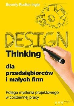 Design Thinking dla przedsiębiorców i małych firm. Potęga myślenia projektowego w codziennej pracy                      (ebook)
