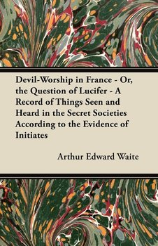 Devil-Worship in France - Or, the Question of Lucifer - A Record of Things Seen and Heard in the Secret Societies According to the Evidence of Initiates-Waite Arthur Edward