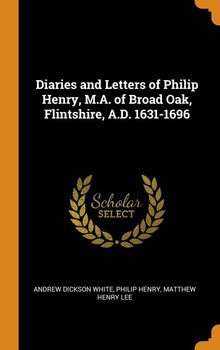 Diaries and Letters of Philip Henry, M.A. of Broad Oak, Flintshire, A.D. 1631-1696-White Andrew Dickson
