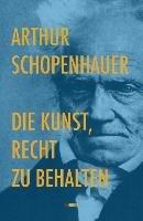 Die Kunst, Recht zu behalten-Schopenhauer Arthur