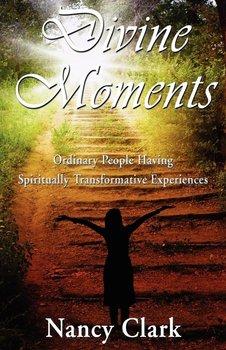 Divine Moments; Ordinary People Having Spiritually Transformative Experiences-Clark Nancy