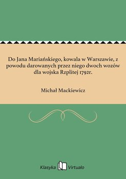 Do Jana Mariańskiego, kowala w Warszawie, z powodu darowanych przez niego dwoch wozów dla wojska Rzplitej 1792r.-Mackiewicz Michał