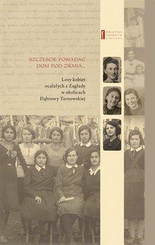 Dobrze jest posiadać dom pod ziemią.... Losy kobiet ocalałych z Zagłady w okolicach Dąbrowy Tarnowskiej                      (ebook)