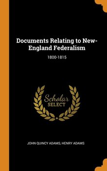 Documents Relating to New-England Federalism-Adams John Quincy