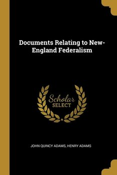 Documents Relating to New-England Federalism - Adams John Quincy