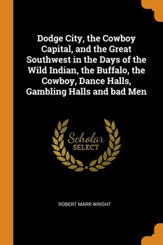 Dodge City, the Cowboy Capital, and the Great Southwest in the Days of the Wild Indian, the Buffalo, the Cowboy, Dance Halls, Gambling Halls and bad Men-Wright Robert Marr