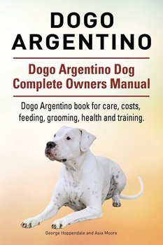 Dogo Argentino. Dogo Argentino Dog Complete Owners Manual. Dogo Argentino book for care, costs, feeding, grooming, health and training.-Hoppendale George