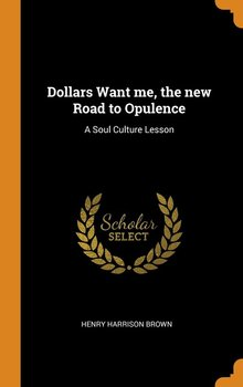 Dollars Want me, the new Road to Opulence-Brown Henry Harrison
