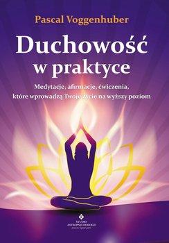 Duchowość w praktyce. Medytacje, afirmacje, ćwiczenia, które wprowadzą Twoje życie na wyższy poziom-Voggenhuber Pascal