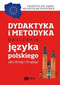 Dydaktyka i metodyka nauczania języka polskiego jako obcego i drugiego-Gębal Przemysław E., Miodunka Władysław T.