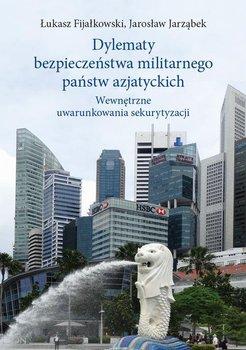 Dylematy bezpieczeństwa militarnego państw azjatyckich. Wewnętrzne uwarunkowania sekurytyzacji-Fijałkowski Łukasz, Jarząbek Jarosław
