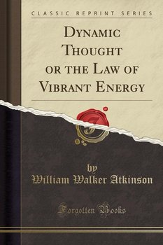 Dynamic Thought or the Law of Vibrant Energy (Classic Reprint) - Atkinson William Walker
